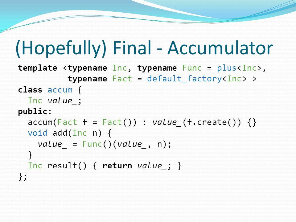 (Hopefully) Final - Accumulator template, typename Fact = default_factory > class accum { Inc value_; public: accum(Fact f = Fact()) : value_(f.create()) {} void add(Inc n) { value_ = Func()(value_, n); } Inc result() { return value_; } };