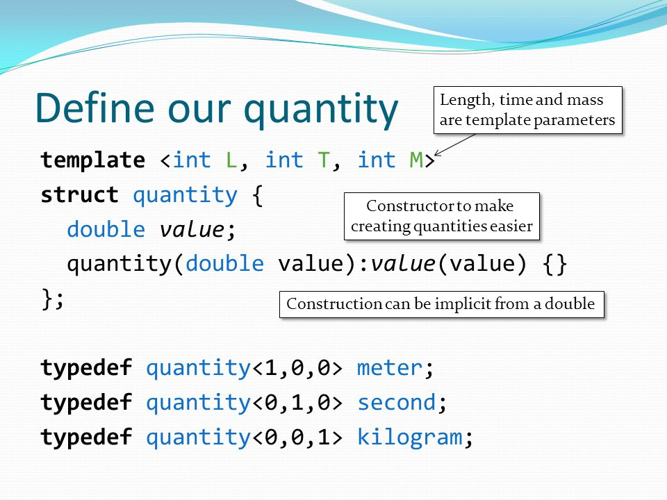 Define our quantity template struct quantity { double value; quantity(double value):value(value) {} }; typedef quantity meter; typedef quantity second; typedef quantity kilogram; Length, time and mass are template parameters Length, time and mass are template parameters Constructor to make creating quantities easier Constructor to make creating quantities easier Construction can be implicit from a double