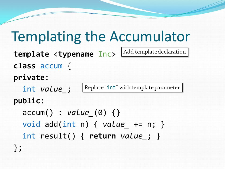 Templating the Accumulator template class accum { private: int value_; public: accum() : value_(0) {} void add(int n) { value_ += n; } int result() { return value_; } }; Add template declaration Replace int with template parameter