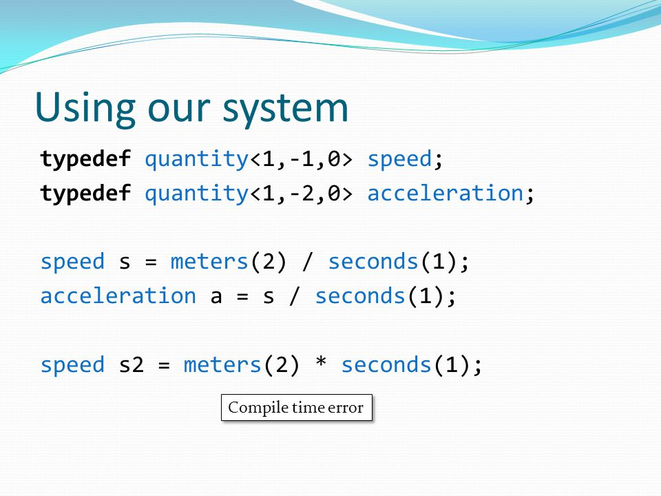 Using our system typedef quantity speed; typedef quantity acceleration; speed s = meters(2) / seconds(1); acceleration a = s / seconds(1); speed s2 = meters(2) * seconds(1); Compile time error