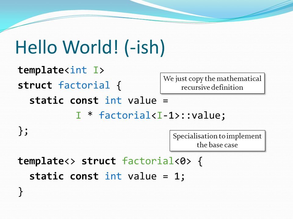 Hello World! (-ish) template struct factorial { static const int value = I * factorial ::value; }; template<> struct factorial { static const int valu