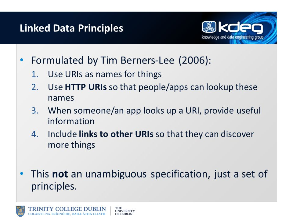 Formulated by Tim Berners-Lee (2006): 1.Use URIs as names for things 2.Use HTTP URIs so that people/apps can lookup these names 3.When someone/an app