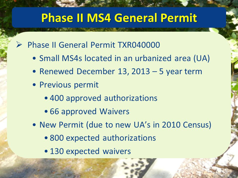 Phase II MS4 General Permit  Phase II General Permit TXR040000 Small MS4s located in an urbanized area (UA) Renewed December 13, 2013 – 5 year term P