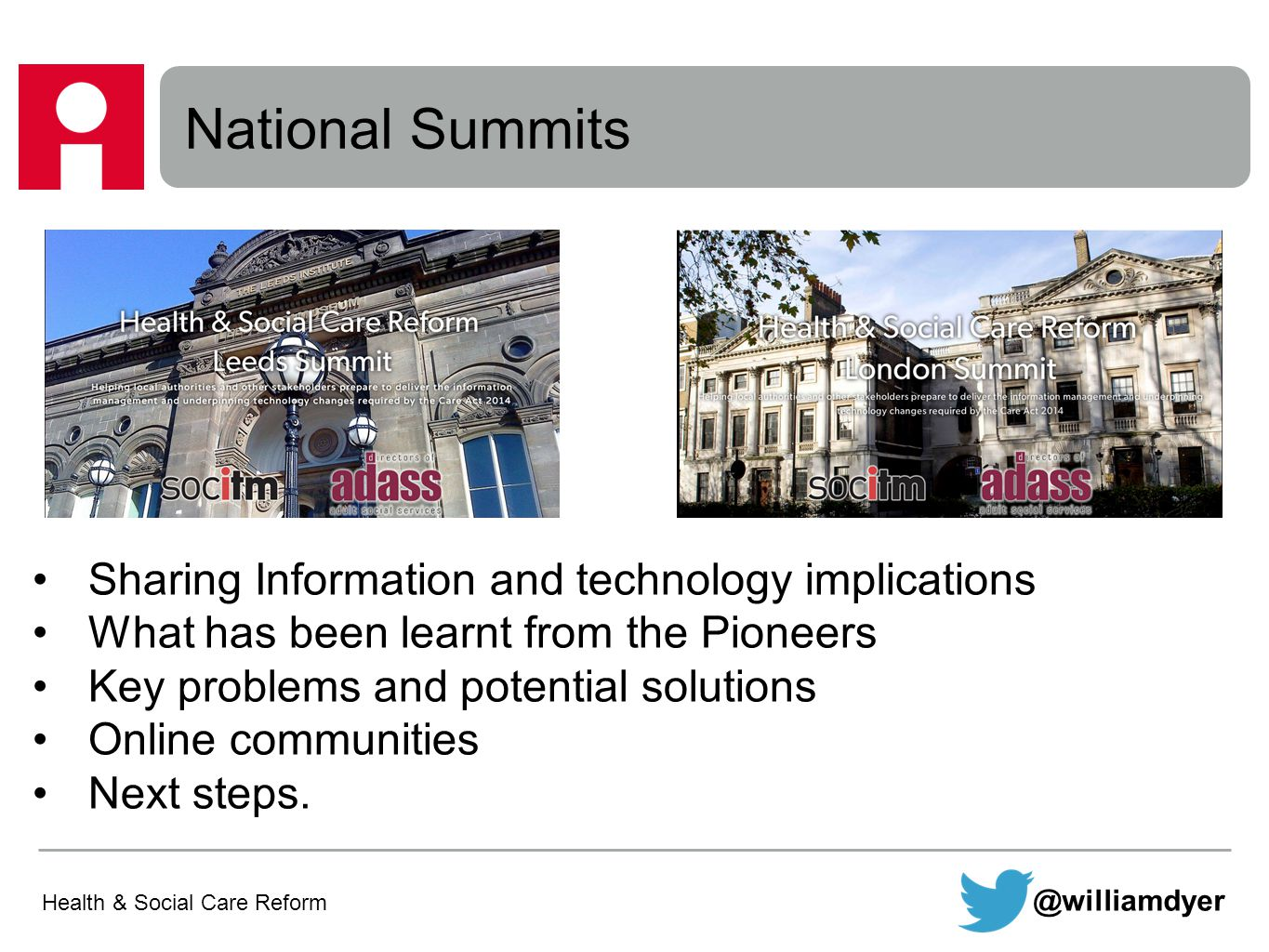 Health & Social Care Reform National Summits @williamdyer Sharing Information and technology implications What has been learnt from the Pioneers Key problems and potential solutions Online communities Next steps.