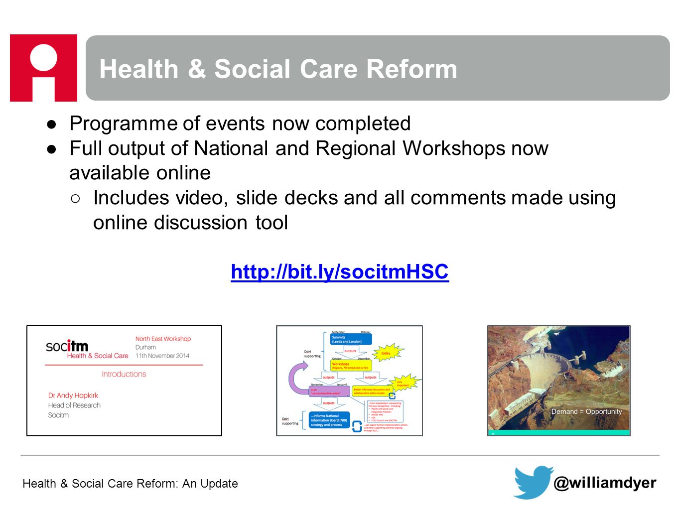 Health & Social Care Reform ●Programme of events now completed ●Full output of National and Regional Workshops now available online ○Includes video, slide decks and all comments made using online discussion tool http://bit.ly/socitmHSC Health & Social Care Reform: An Update @williamdyer