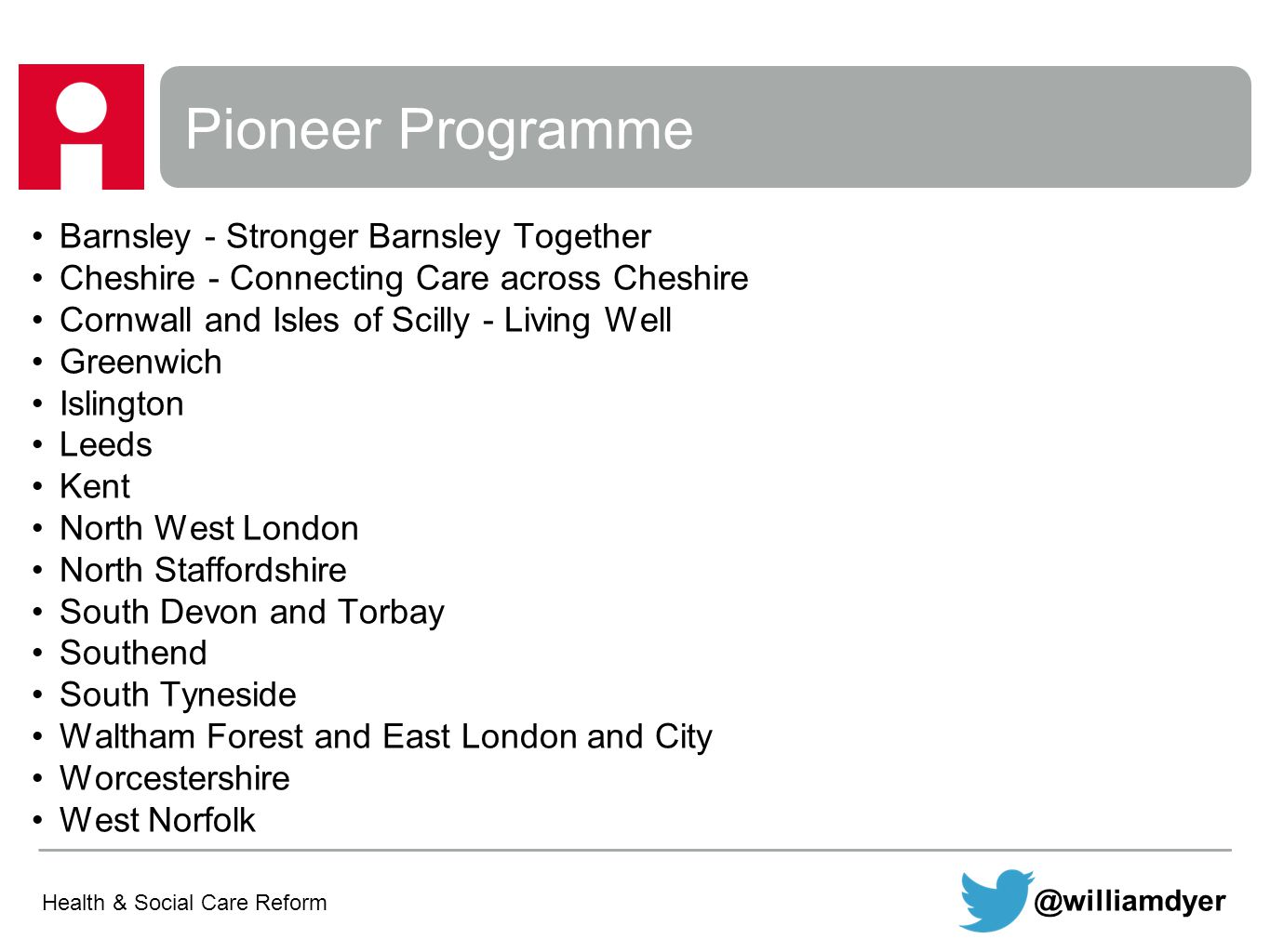 Pioneer Programme Barnsley - Stronger Barnsley Together Cheshire - Connecting Care across Cheshire Cornwall and Isles of Scilly - Living Well Greenwich Islington Leeds Kent North West London North Staffordshire South Devon and Torbay Southend South Tyneside Waltham Forest and East London and City Worcestershire West Norfolk Health & Social Care Reform @williamdyer