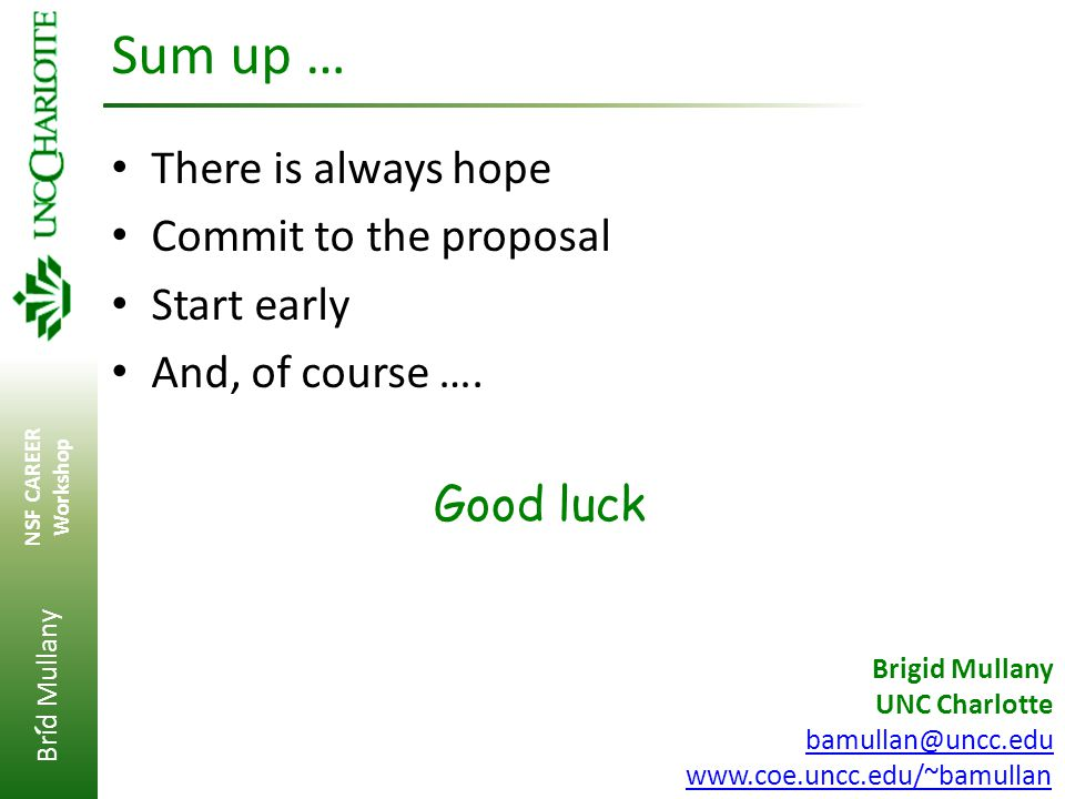 Brid Mullany NSF CAREER Workshop ' Sum up … There is always hope Commit to the proposal Start early And, of course …. Good luck Brigid Mullany UNC Cha