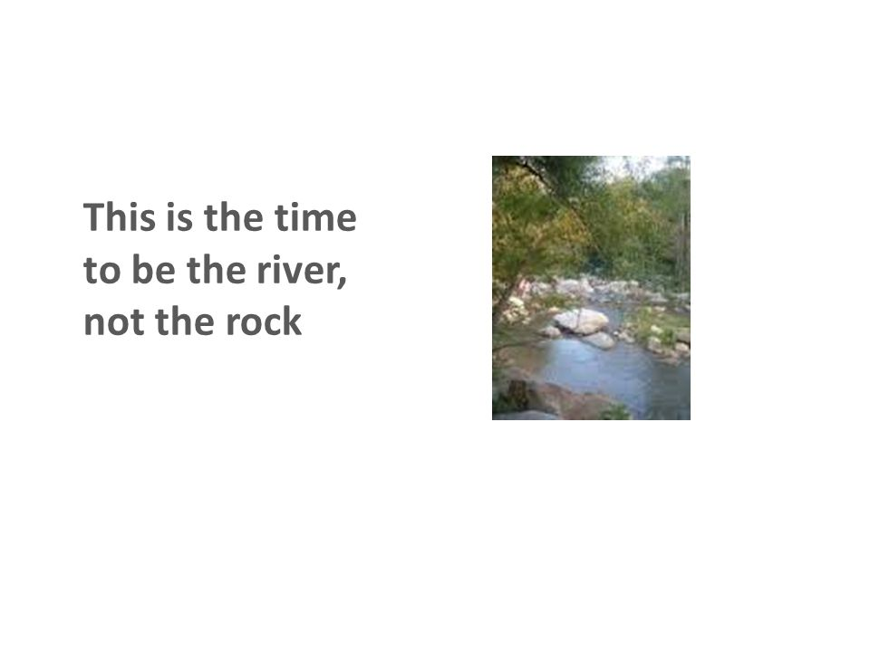 This is the time to be the river, not the rock