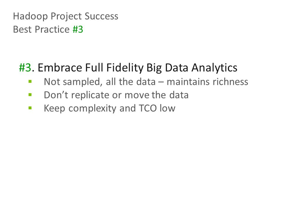 #3. Embrace Full Fidelity Big Data Analytics  Not sampled, all the data – maintains richness  Don't replicate or move the data  Keep complexity and