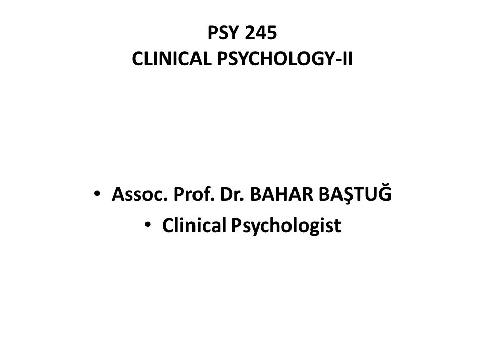 PSY 245 CLINICAL PSYCHOLOGY-II Assoc. Prof. Dr. BAHAR BAŞTUĞ Clinical Psychologist