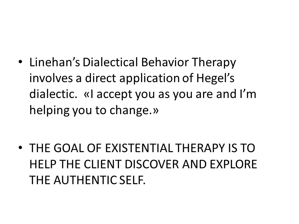 Linehan's Dialectical Behavior Therapy involves a direct application of Hegel's dialectic. «I accept you as you are and I'm helping you to change.» TH