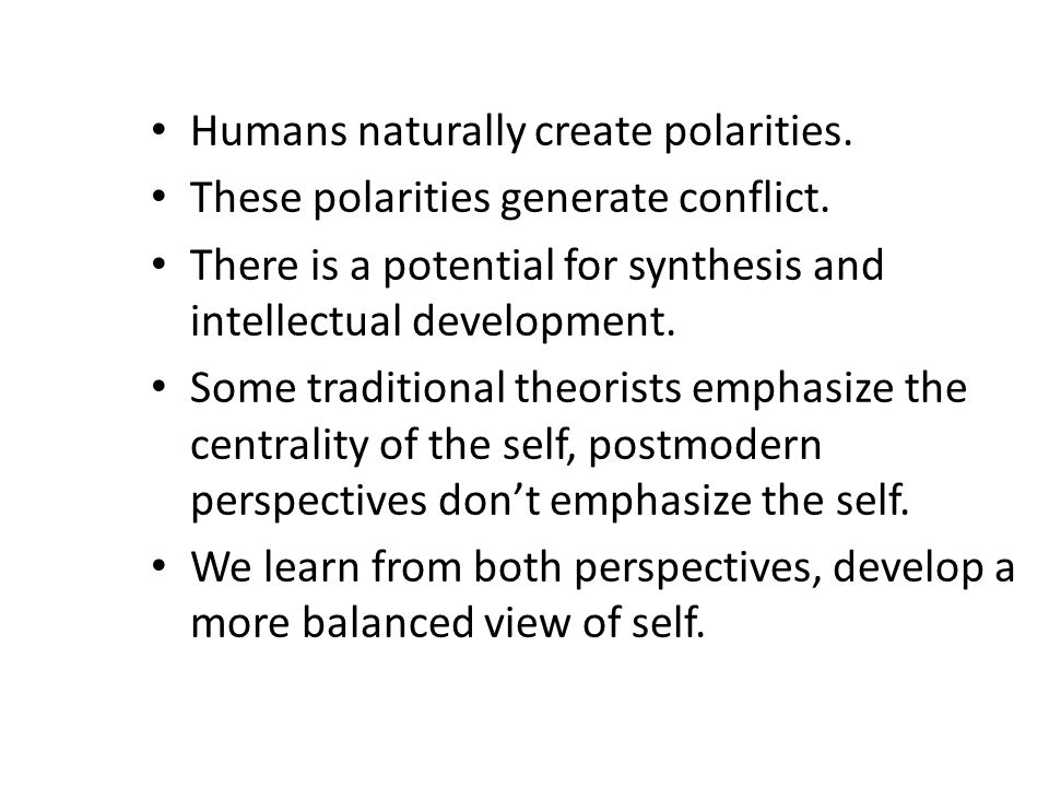 Humans naturally create polarities. These polarities generate conflict. There is a potential for synthesis and intellectual development. Some traditio