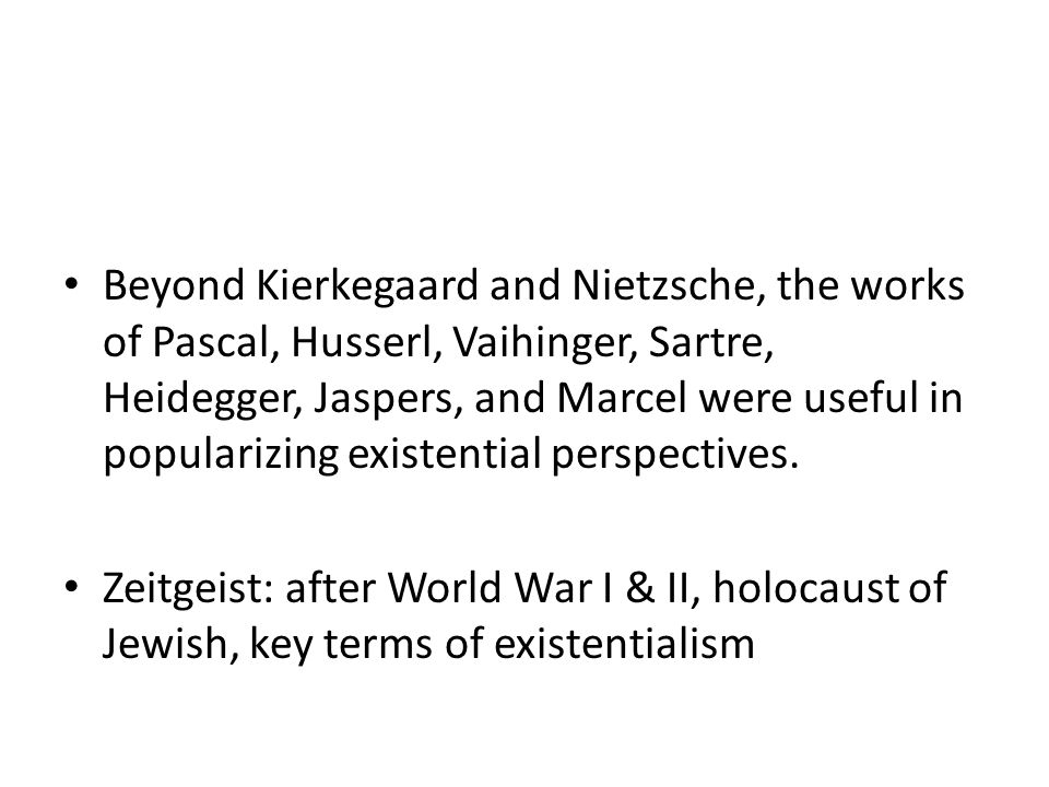 Beyond Kierkegaard and Nietzsche, the works of Pascal, Husserl, Vaihinger, Sartre, Heidegger, Jaspers, and Marcel were useful in popularizing existential perspectives.