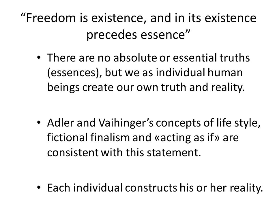 """Freedom is existence, and in its existence precedes essence"" There are no absolute or essential truths (essences), but we as individual human beings"
