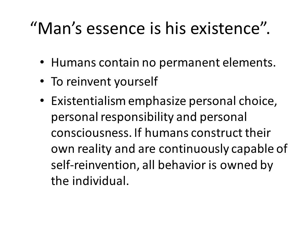 """Man's essence is his existence"". Humans contain no permanent elements. To reinvent yourself Existentialism emphasize personal choice, personal respon"
