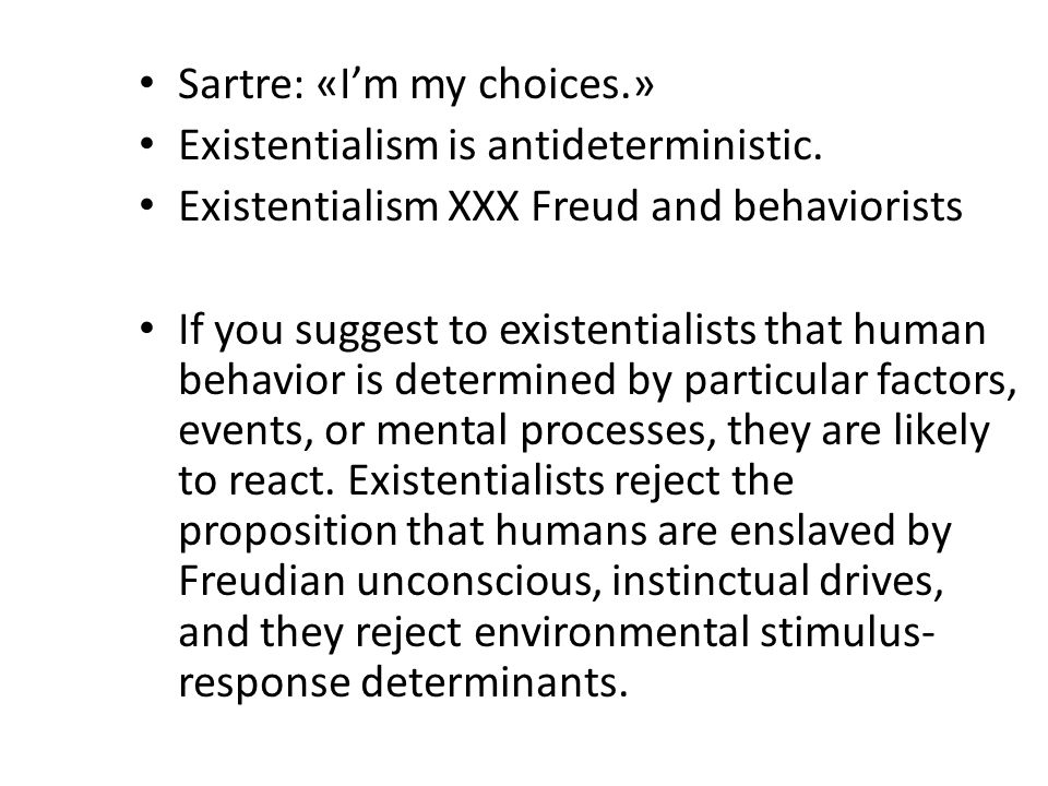 Sartre: «I'm my choices.» Existentialism is antideterministic.