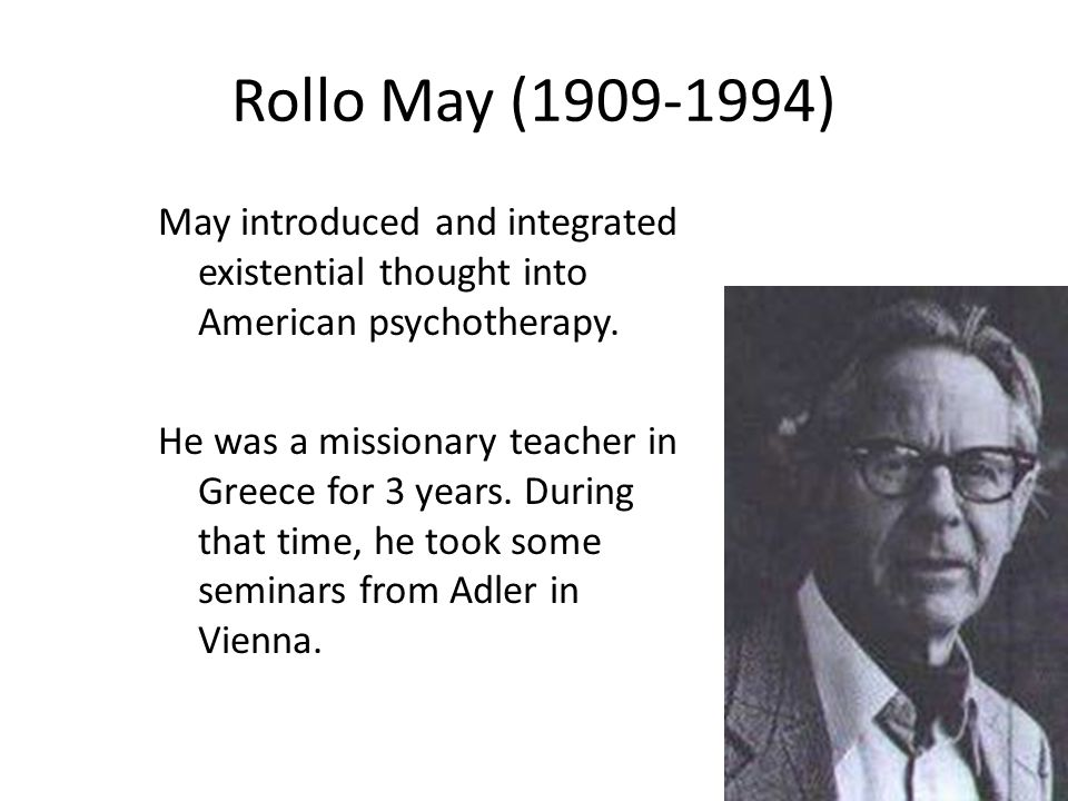 Rollo May (1909-1994) May introduced and integrated existential thought into American psychotherapy.