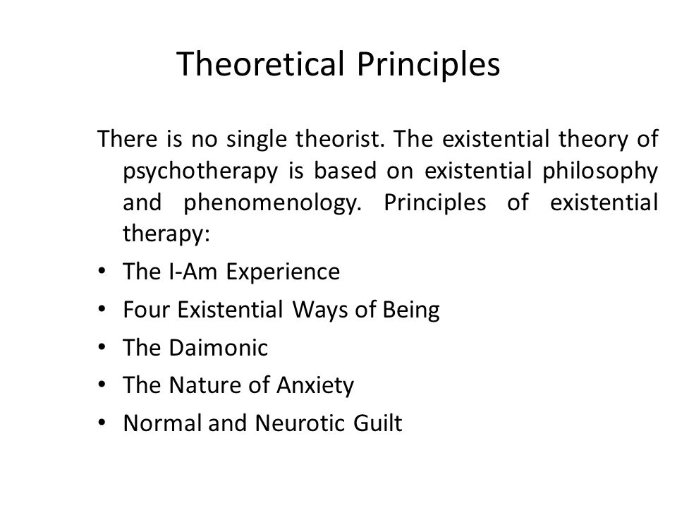 Theoretical Principles There is no single theorist. The existential theory of psychotherapy is based on existential philosophy and phenomenology. Prin