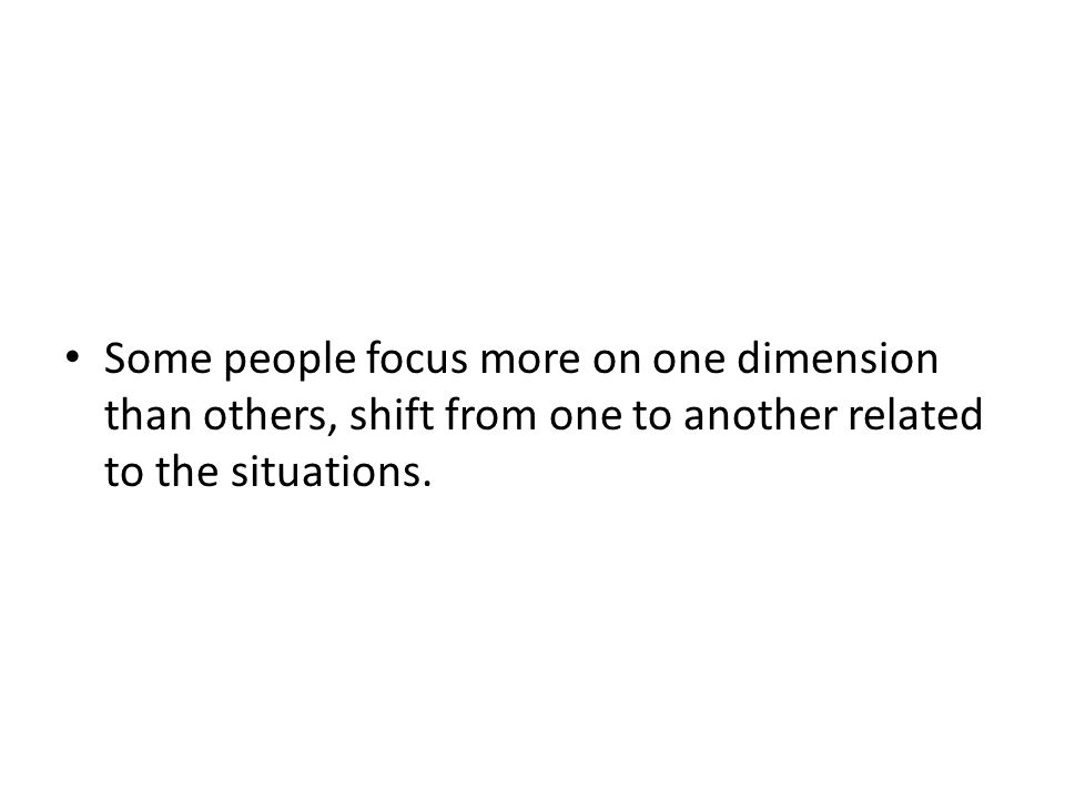 Some people focus more on one dimension than others, shift from one to another related to the situations.