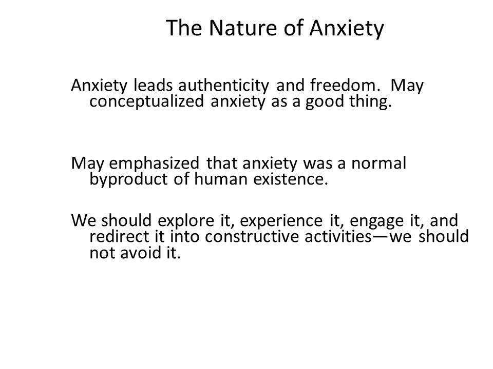 The Nature of Anxiety Anxiety leads authenticity and freedom. May conceptualized anxiety as a good thing. May emphasized that anxiety was a normal byp