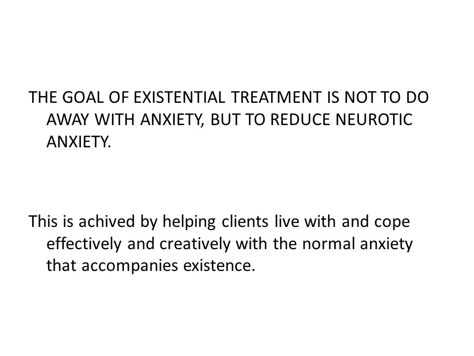 THE GOAL OF EXISTENTIAL TREATMENT IS NOT TO DO AWAY WITH ANXIETY, BUT TO REDUCE NEUROTIC ANXIETY. This is achived by helping clients live with and cop