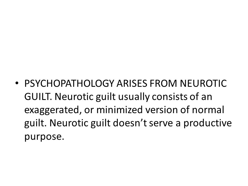 PSYCHOPATHOLOGY ARISES FROM NEUROTIC GUILT.