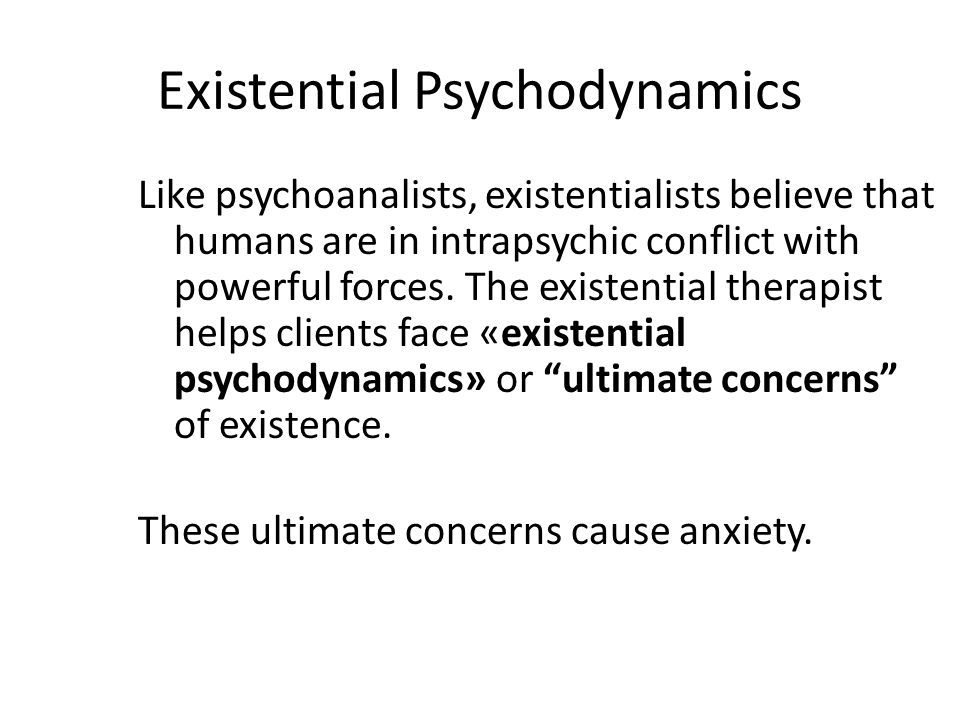 Existential Psychodynamics Like psychoanalists, existentialists believe that humans are in intrapsychic conflict with powerful forces. The existential