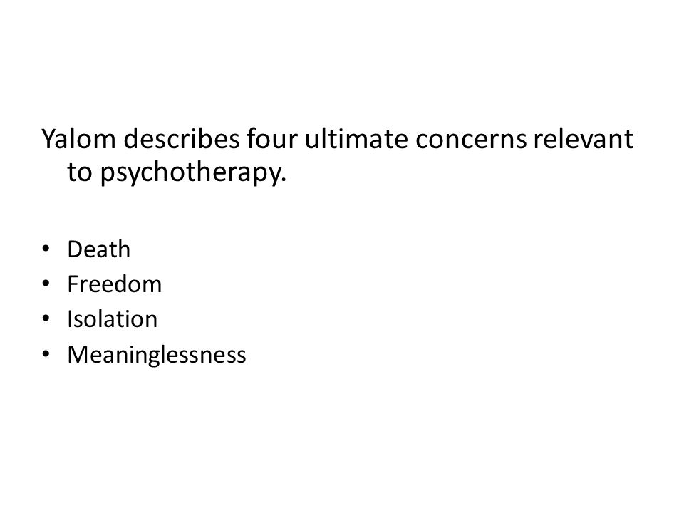 Yalom describes four ultimate concerns relevant to psychotherapy. Death Freedom Isolation Meaninglessness