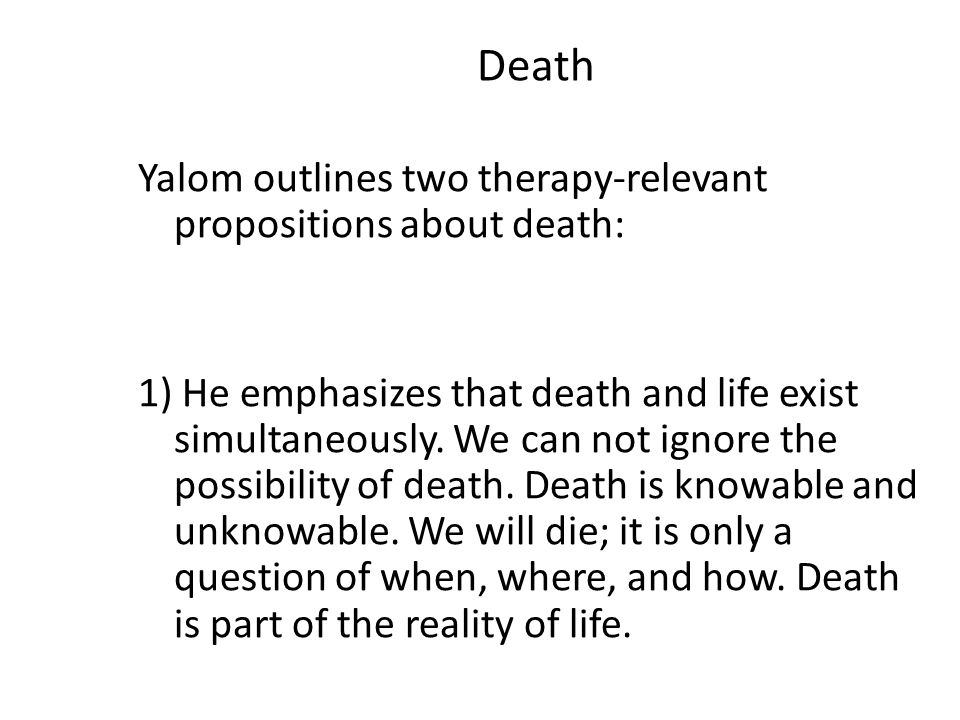Death Yalom outlines two therapy-relevant propositions about death: 1) He emphasizes that death and life exist simultaneously. We can not ignore the p
