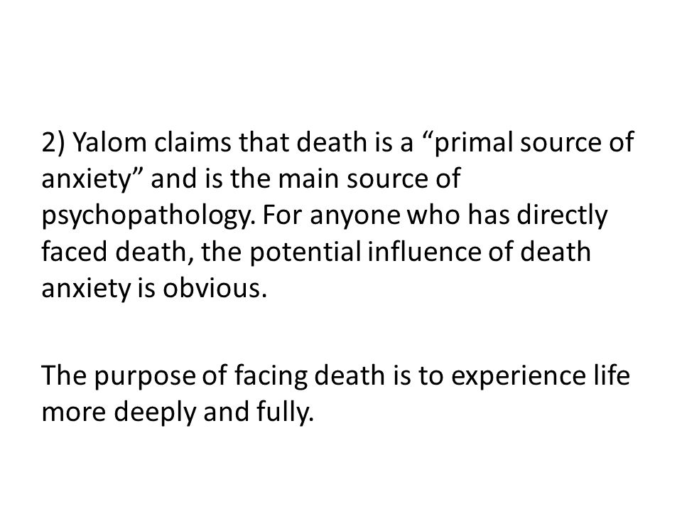 "2) Yalom claims that death is a ""primal source of anxiety"" and is the main source of psychopathology. For anyone who has directly faced death, the pot"