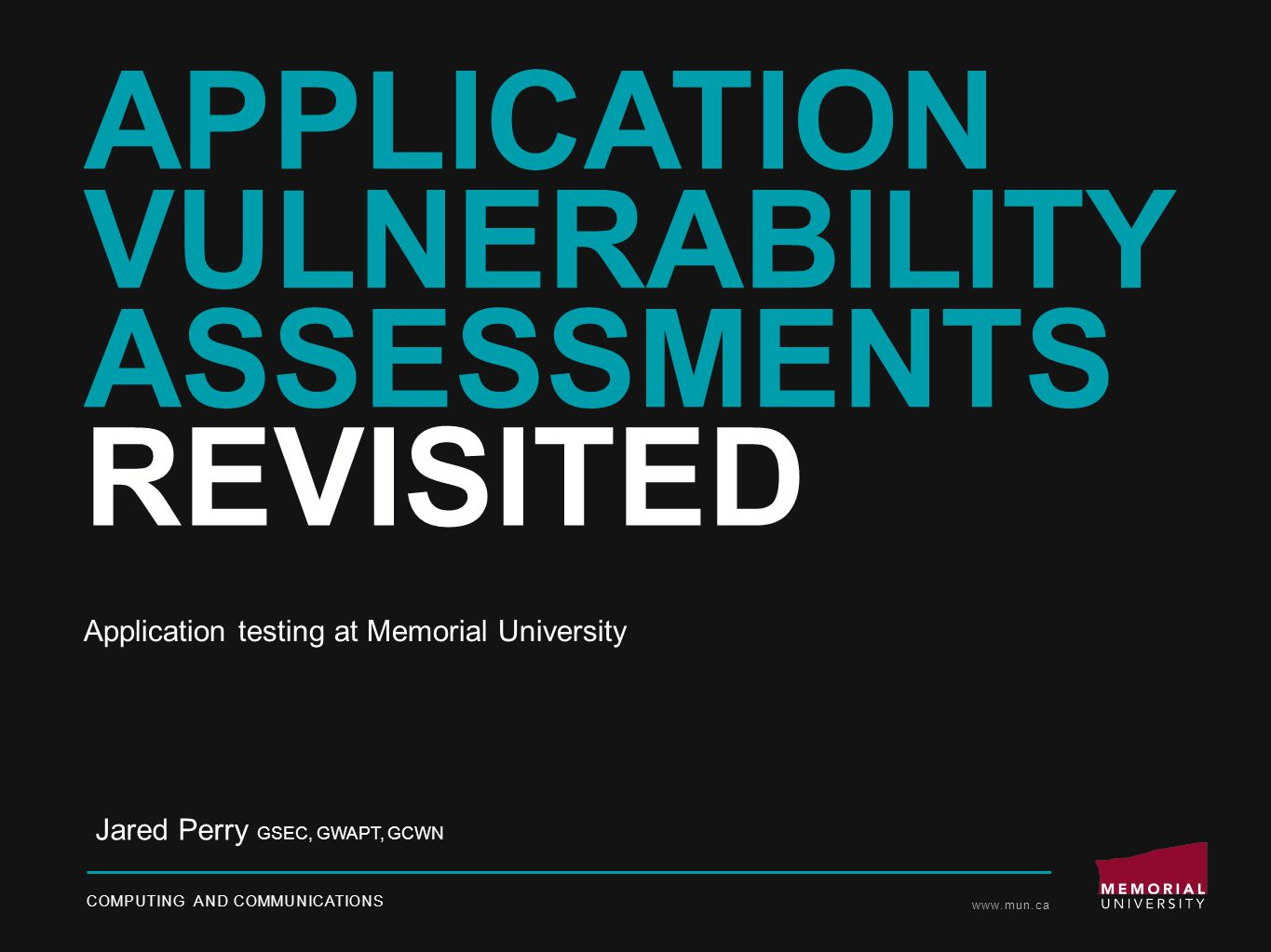 APPLICATION VULNERABILITY ASSESSMENTS REVISITED COMPUTING AND COMMUNICATIONS www.mun.ca Jared Perry GSEC, GWAPT, GCWN Application testing at Memorial University