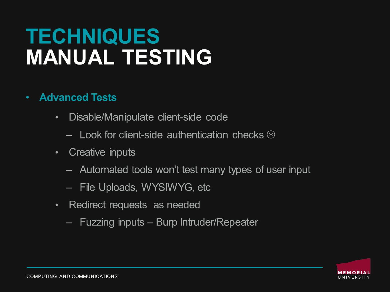 TECHNIQUES MANUAL TESTING Advanced Tests Disable/Manipulate client-side code –Look for client-side authentication checks  Creative inputs –Automated tools won't test many types of user input –File Uploads, WYSIWYG, etc Redirect requests as needed –Fuzzing inputs – Burp Intruder/Repeater COMPUTING AND COMMUNICATIONS