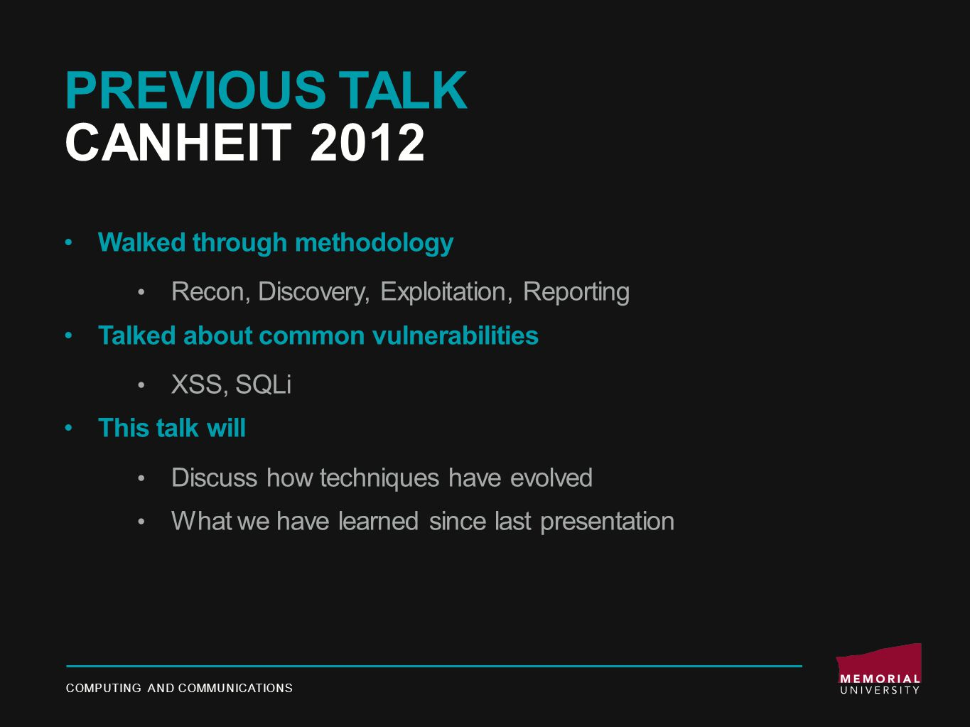 PREVIOUS TALK CANHEIT 2012 Walked through methodology Recon, Discovery, Exploitation, Reporting Talked about common vulnerabilities XSS, SQLi This talk will Discuss how techniques have evolved What we have learned since last presentation COMPUTING AND COMMUNICATIONS