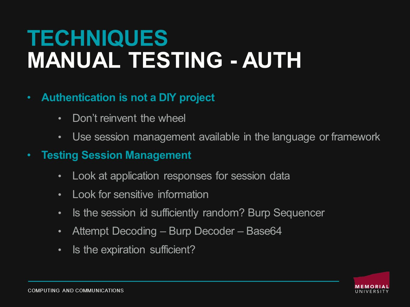 TECHNIQUES MANUAL TESTING - AUTH Authentication is not a DIY project Don't reinvent the wheel Use session management available in the language or framework Testing Session Management Look at application responses for session data Look for sensitive information Is the session id sufficiently random.