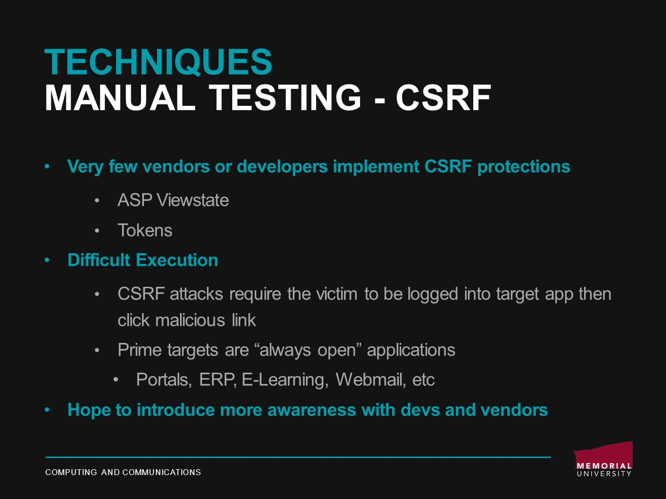 TECHNIQUES MANUAL TESTING - CSRF Very few vendors or developers implement CSRF protections ASP Viewstate Tokens Difficult Execution CSRF attacks require the victim to be logged into target app then click malicious link Prime targets are always open applications Portals, ERP, E-Learning, Webmail, etc Hope to introduce more awareness with devs and vendors COMPUTING AND COMMUNICATIONS