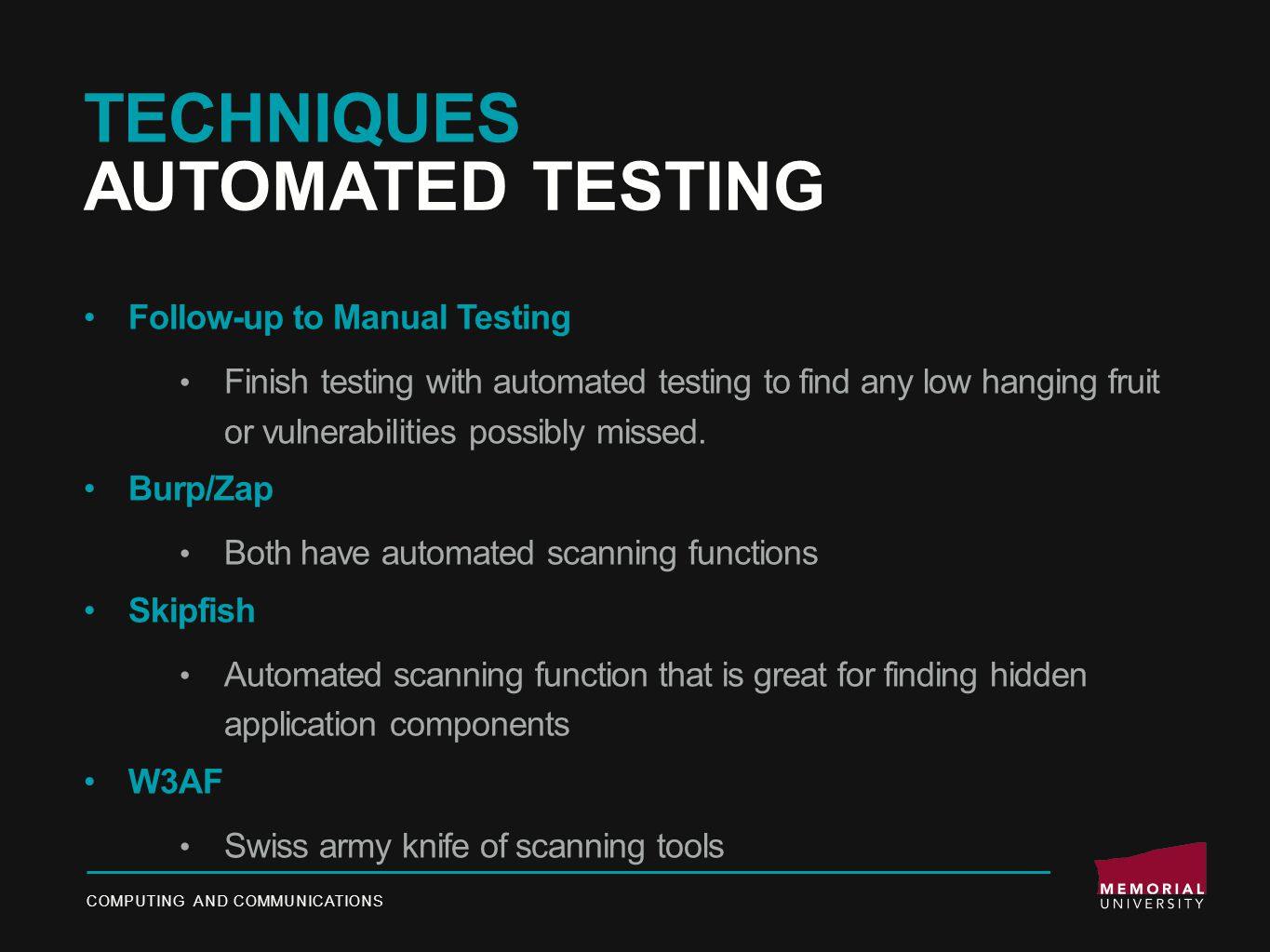 TECHNIQUES AUTOMATED TESTING Follow-up to Manual Testing Finish testing with automated testing to find any low hanging fruit or vulnerabilities possibly missed.