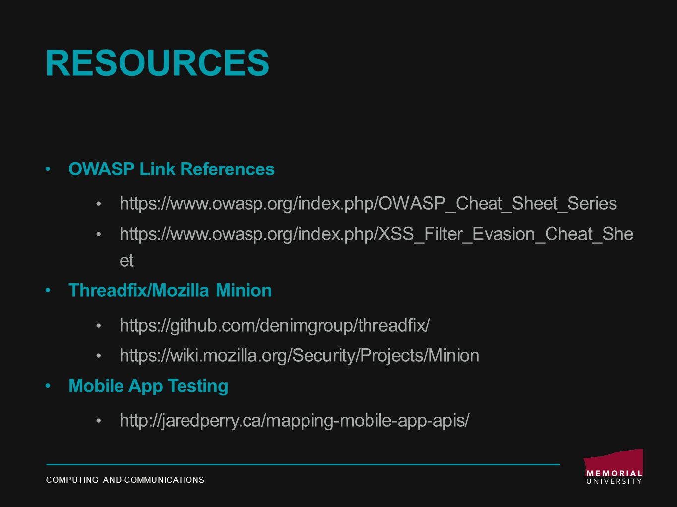 RESOURCES OWASP Link References https://www.owasp.org/index.php/OWASP_Cheat_Sheet_Series https://www.owasp.org/index.php/XSS_Filter_Evasion_Cheat_She et Threadfix/Mozilla Minion https://github.com/denimgroup/threadfix/ https://wiki.mozilla.org/Security/Projects/Minion Mobile App Testing http://jaredperry.ca/mapping-mobile-app-apis/ COMPUTING AND COMMUNICATIONS