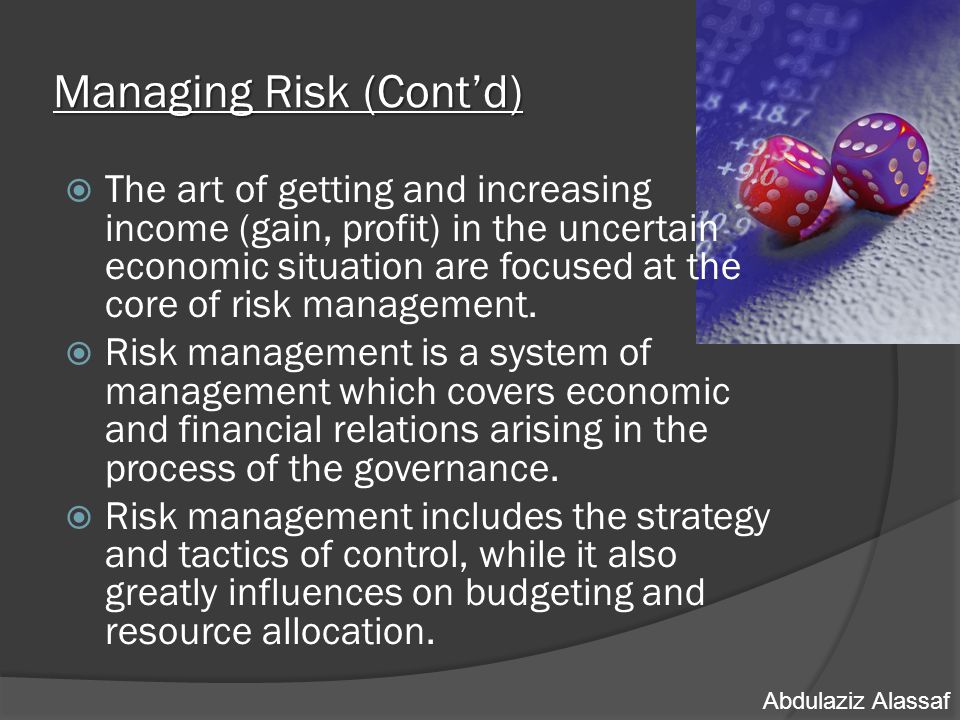 Managing Risk (Cont'd)  The art of getting and increasing income (gain, profit) in the uncertain economic situation are focused at the core of risk management.