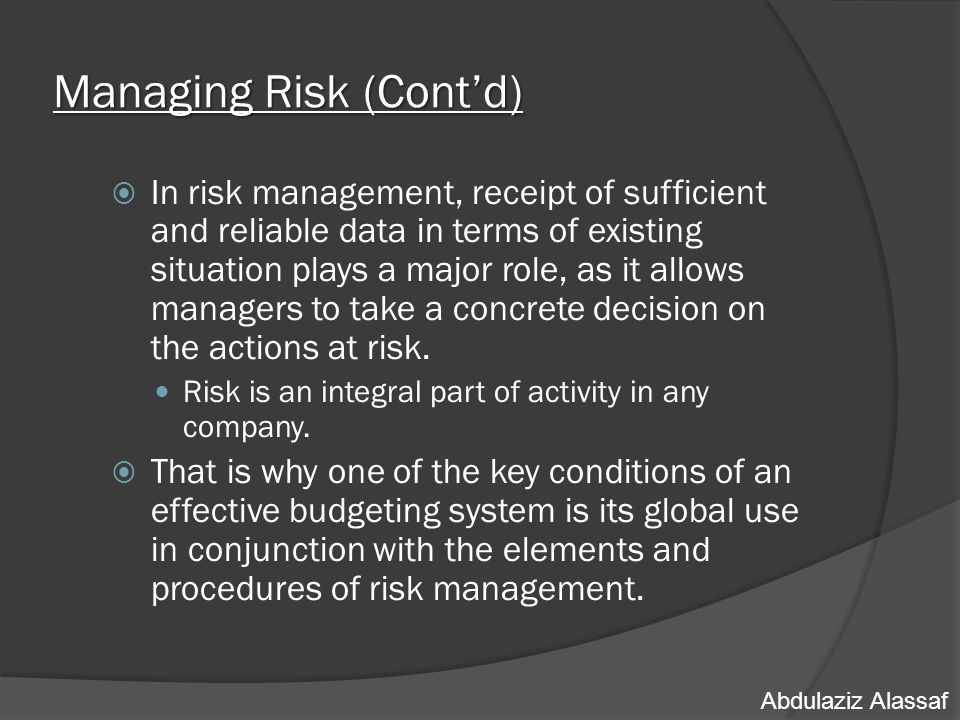 Managing Risk (Cont'd)  In risk management, receipt of sufficient and reliable data in terms of existing situation plays a major role, as it allows managers to take a concrete decision on the actions at risk.