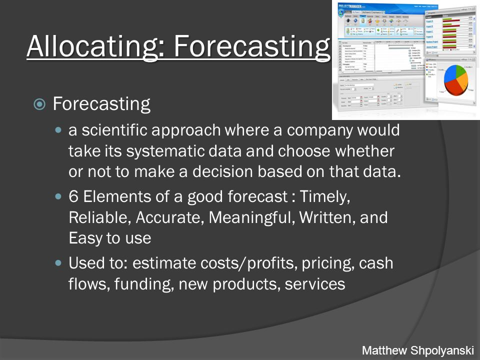 Allocating: Forecasting  Forecasting a scientific approach where a company would take its systematic data and choose whether or not to make a decision based on that data.