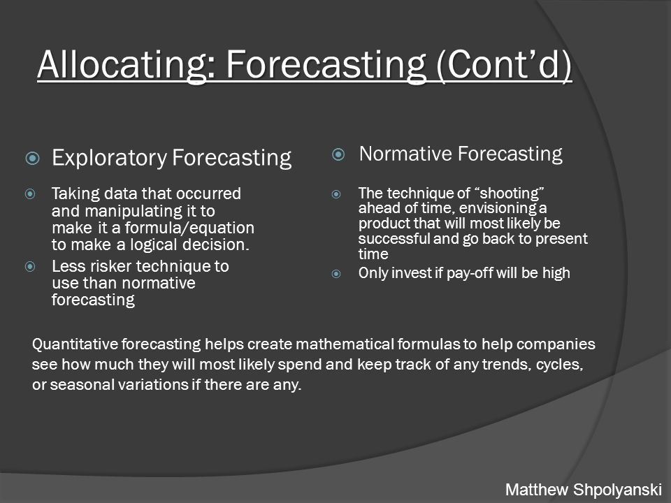 Allocating: Forecasting (Cont'd)  Exploratory Forecasting  Taking data that occurred and manipulating it to make it a formula/equation to make a logical decision.
