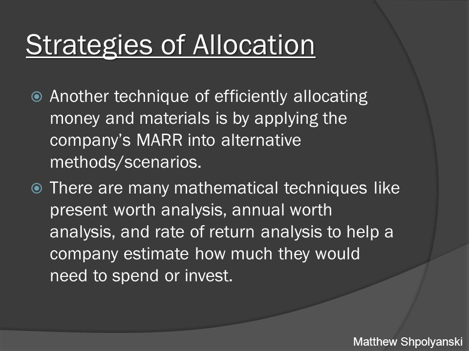 Strategies of Allocation  Another technique of efficiently allocating money and materials is by applying the company's MARR into alternative methods/scenarios.