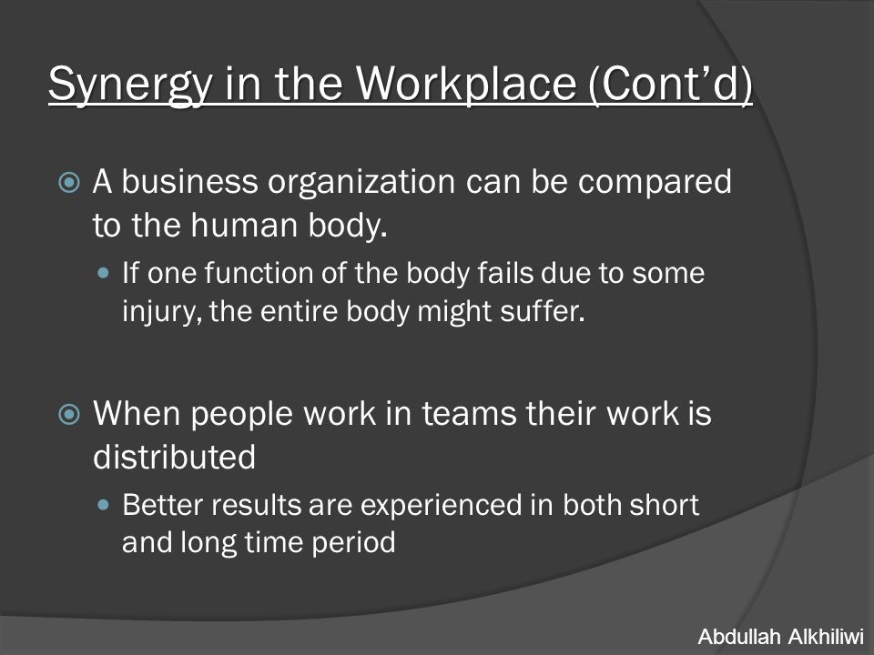 Synergy in the Workplace (Cont'd) CEO Upper- MGMT Lower- MGMT Team leaders Workers  In sales oriented organizations where goals are allocated and teams are formed, a level of synergy should be maintained between all employees.