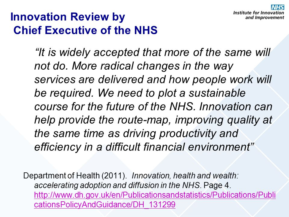 "Innovation Review by Chief Executive of the NHS ""It is widely accepted that more of the same will not do. More radical changes in the way services are"
