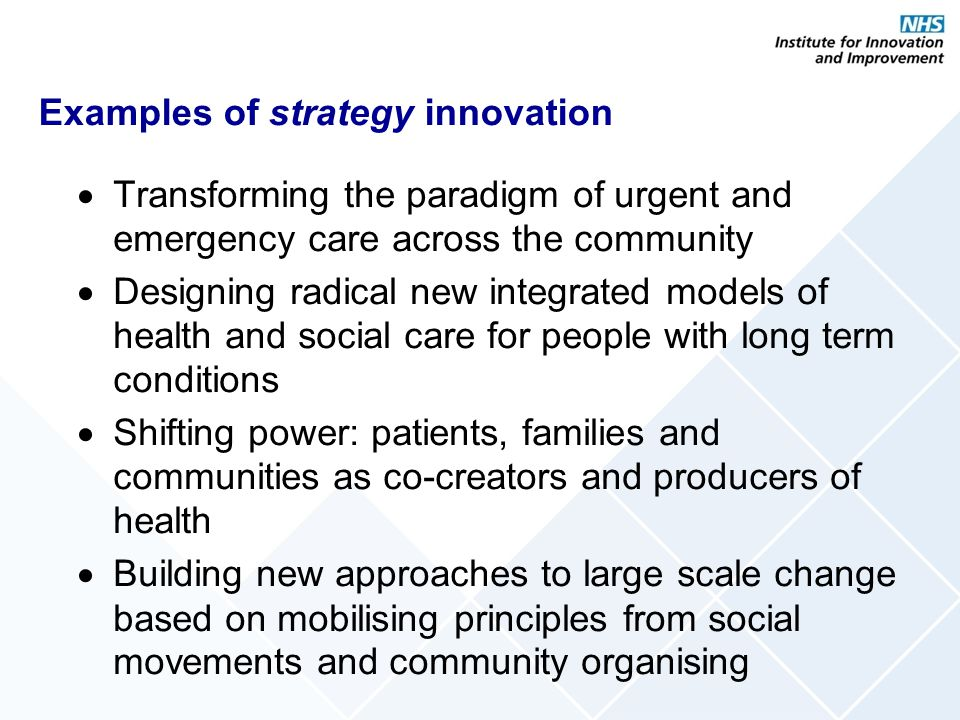Examples of service innovation Creating new specialist services in the community, eg, intravenous therapy, deep vein thrombosis, complex wound clinics Introducing hyperacute stroke services across the city Creating a virtual induction for all newly appointed clinical staff Radical redesign of the clinical pathway for people who break their hips Introducing virtual wards for intensive support outside of hospital
