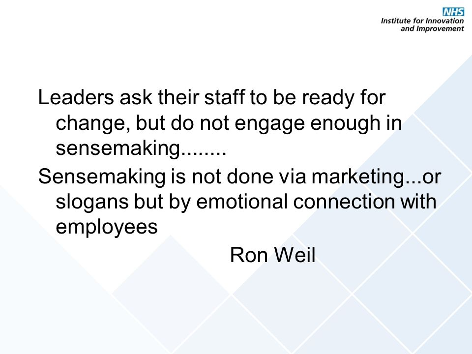 Leaders ask their staff to be ready for change, but do not engage enough in sensemaking........ Sensemaking is not done via marketing...or slogans but