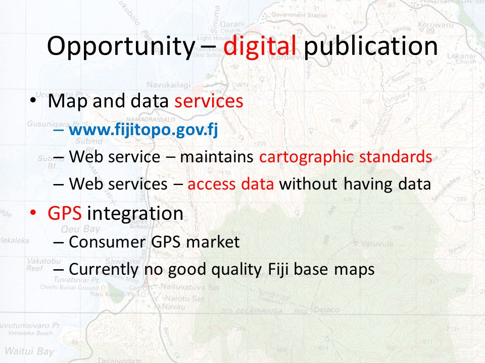 Opportunity – digital publication Map and data services – www.fijitopo.gov.fj – Web service – maintains cartographic standards – Web services – access