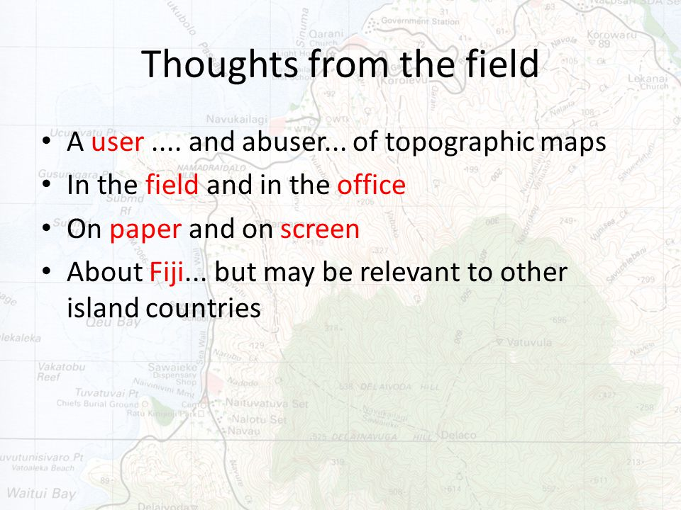 Thoughts from the field A user.... and abuser... of topographic maps In the field and in the office On paper and on screen About Fiji... but may be re