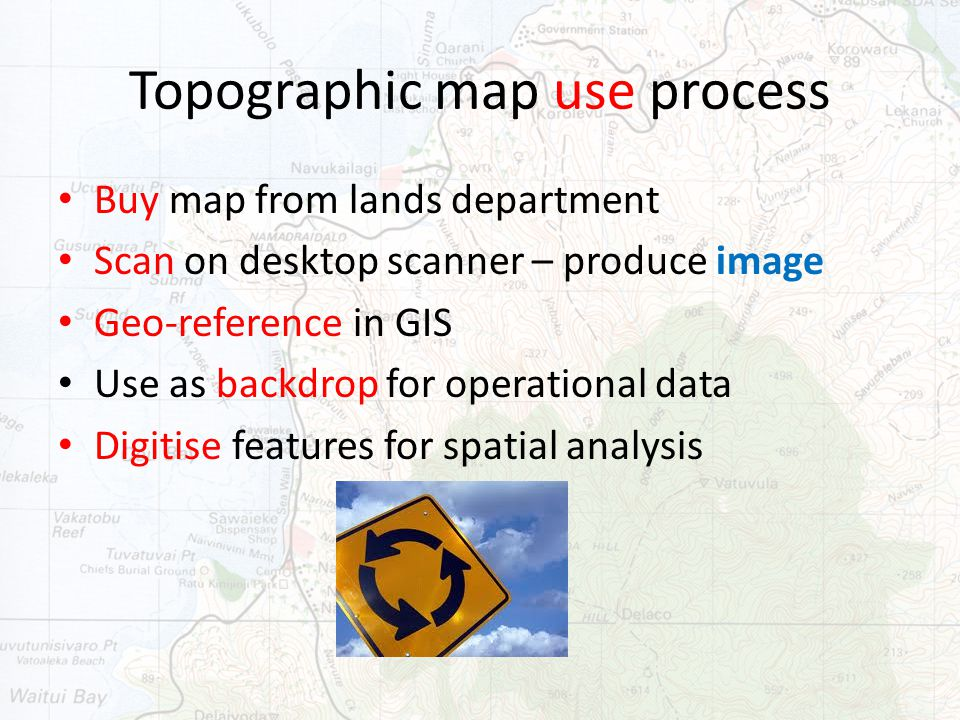 Topographic map use process Buy map from lands department Scan on desktop scanner – produce image Geo-reference in GIS Use as backdrop for operational data Digitise features for spatial analysis