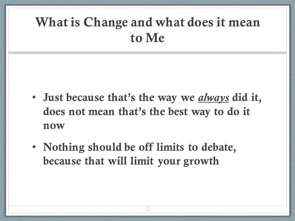 What is Change and what does it mean to Me Just because that's the way we always did it, does not mean that's the best way to do it now Nothing should be off limits to debate, because that will limit your growth 12